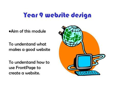 Year 9 website design Aim of this module To understand what makes a good website To understand how to use FrontPage to create a website.