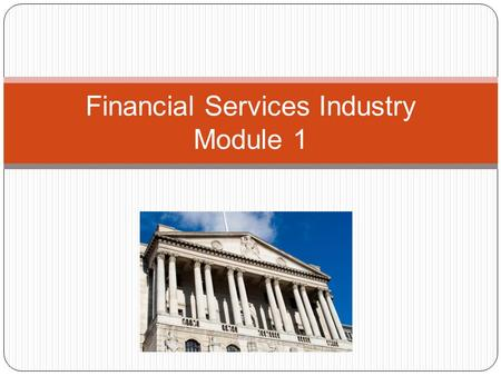 Financial Services Industry Module 1. The majority of financial services employment is in banking with 450,000 employees (in 2007); insurance 325,000.