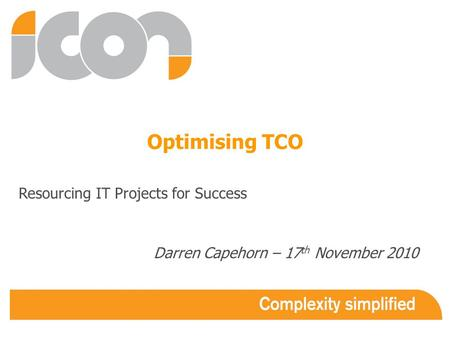 Optimising TCO Resourcing IT Projects for Success Darren Capehorn – 17 th November 2010.