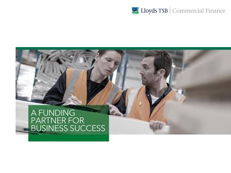 WE'RE COMMITTED TO SUPPORTING YOUR BUSINESS OBJECTIVES At Lloyds TSB Commercial Finance we provide a range of ways in which businesses can secure the.