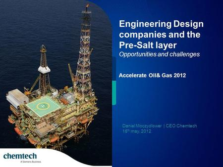 Engineering Design companies and the Pre-Salt layer Opportunities and challenges Accelerate Oil& Gas 2012 Daniel Moczydlower | CEO Chemtech 16 th may,
