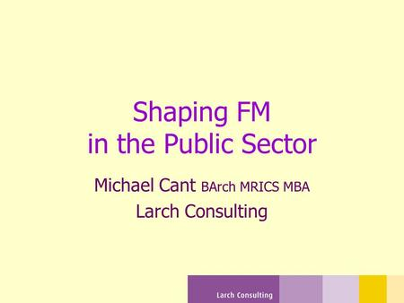 Shaping FM in the Public Sector Michael Cant BArch MRICS MBA Larch Consulting.