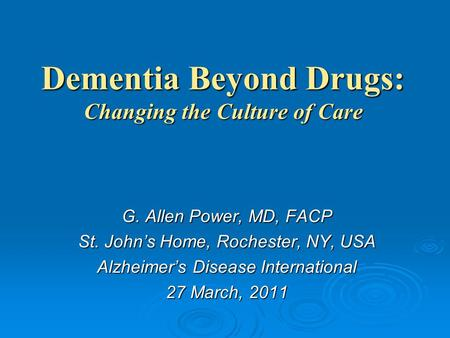 Dementia Beyond Drugs: Changing the Culture of Care G. Allen Power, MD, FACP St. John's Home, Rochester, NY, USA Alzheimer's Disease International 27 March,