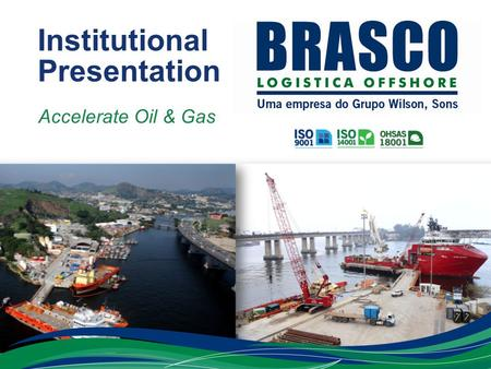 Institutional Presentation Accelerate Oil & Gas. Who We Are BUSINESS AREAS Towage: Largest tug fleet in South America, with 77 vessels (unrivalled market.