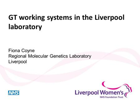GT working systems in the Liverpool laboratory Fiona Coyne Regional Molecular Genetics Laboratory Liverpool.