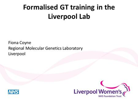 Formalised GT training in the Liverpool Lab Fiona Coyne Regional Molecular Genetics Laboratory Liverpool.