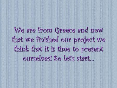 We are from Greece and now that we finished our project we think that it is time to present ourselves! So let's start…