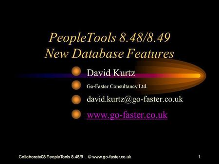 Collaborate08 PeopleTools 8.48/9©  PeopleTools 8.48/8.49 New Database Features David Kurtz Go-Faster Consultancy Ltd.