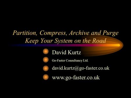 Partition, Compress, Archive and Purge Keep Your System on the Road David Kurtz Go-Faster Consultancy Ltd.