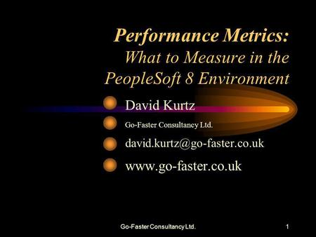 Go-Faster Consultancy Ltd.1 Performance Metrics: What to Measure in the PeopleSoft 8 Environment David Kurtz Go-Faster Consultancy Ltd.