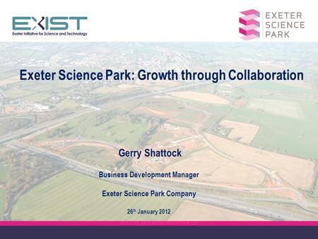 2012 01 26 ExistSciencePark GS Exeter Science Park: Growth through Collaboration Gerry Shattock Business Development Manager Exeter Science Park Company.