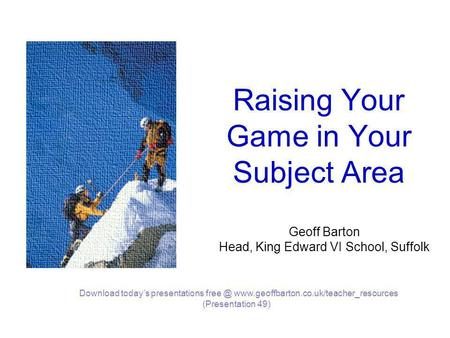Raising Your Game in Your Subject Area Geoff Barton Head, King Edward VI School, Suffolk Download today's presentations