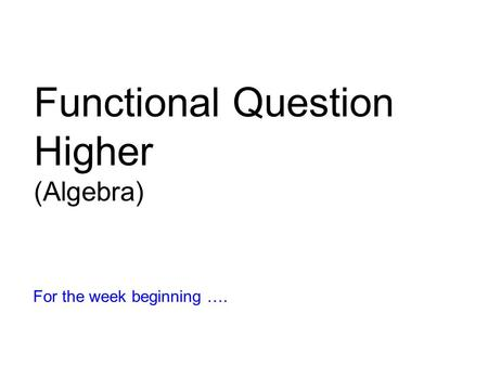 Functional Question Higher (Algebra) For the week beginning ….