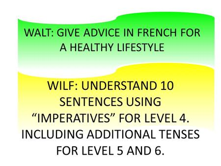 "WALT: GIVE ADVICE IN FRENCH FOR A HEALTHY LIFESTYLE WILF: UNDERSTAND 10 SENTENCES USING ""IMPERATIVES"" FOR LEVEL 4. INCLUDING ADDITIONAL TENSES FOR LEVEL."