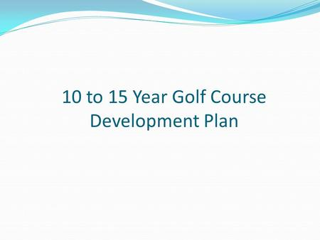 10 to 15 Year Golf Course Development Plan. There are currently 3 greens that have been upgraded to/close to USGA specification (1st, 4th, 17th) and 2.