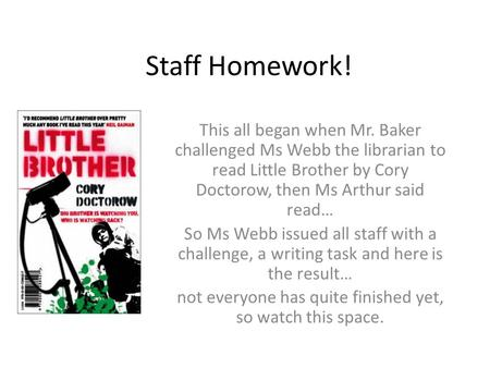 Staff Homework! This all began when Mr. Baker challenged Ms Webb the librarian to read Little Brother by Cory Doctorow, then Ms Arthur said read… So Ms.