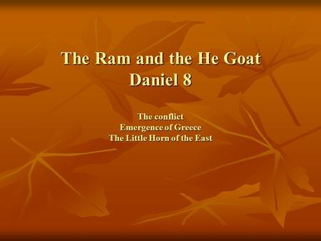 The Ram and the He Goat Daniel 8 The conflict Emergence of Greece The Little Horn of the East.