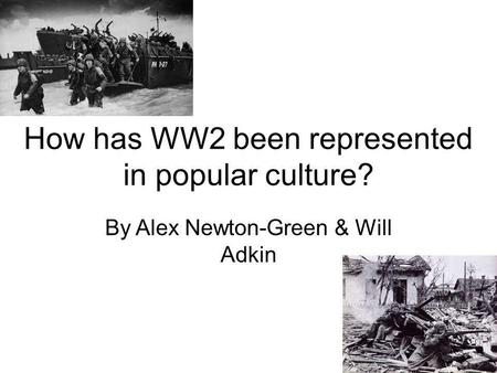 How has WW2 been represented in popular culture? By Alex Newton-Green & Will Adkin.