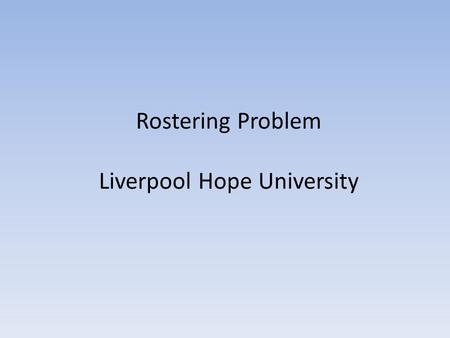 Rostering Problem Liverpool Hope University. Covering problem Computational problem that ask whether a certain combinatorial structure covers another.