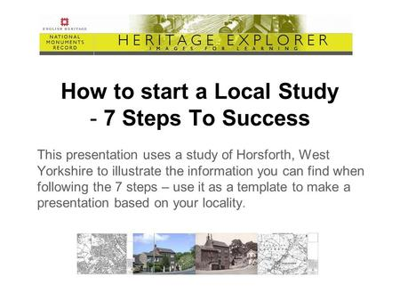 How to start a Local Study - 7 Steps To Success This presentation uses a study of Horsforth, West Yorkshire to illustrate the information you can find.