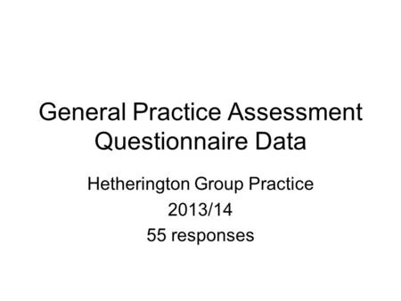 General Practice Assessment Questionnaire Data Hetherington Group Practice 2013/14 55 responses.