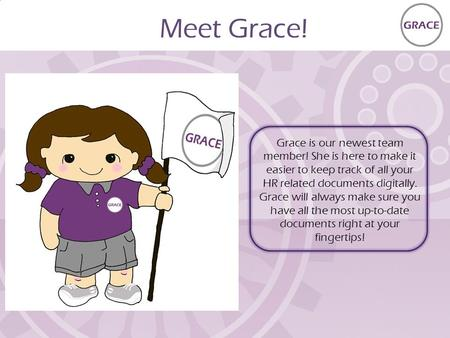 Meet Grace! Grace is our newest team member! She is here to make it easier to keep track of all your HR related documents digitally. Grace will always.