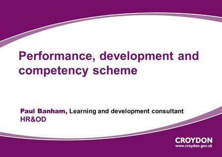 Performance, development and competency scheme Paul Banham, Learning and development consultant HR&OD.