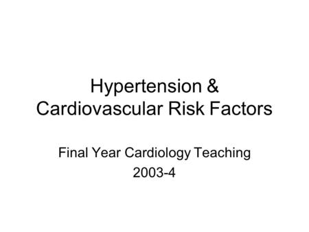 Hypertension & Cardiovascular Risk Factors Final Year Cardiology Teaching 2003-4.