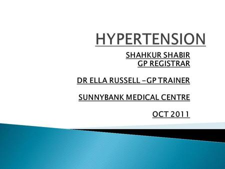SHAHKUR SHABIR GP REGISTRAR DR ELLA RUSSELL -GP TRAINER SUNNYBANK MEDICAL CENTRE OCT 2011.