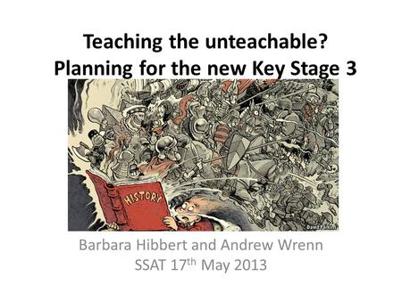 Teaching the unteachable? Planning for the new Key Stage 3 Barbara Hibbert and Andrew Wrenn SSAT 17 th May 2013.