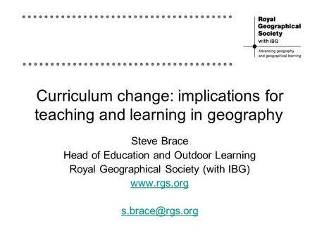 Curriculum change: implications for teaching and learning in geography Steve Brace Head of Education and Outdoor Learning Royal Geographical Society (with.