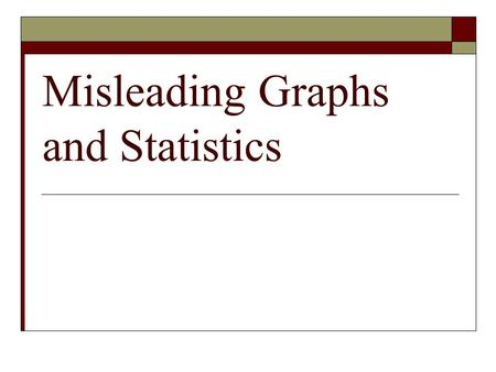 "Misleading Graphs and Statistics. ""Lies, damned lies, and statistics""  Statistics are commonly used to make a point or back-up one's position 82.5% of."