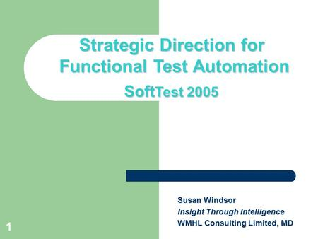 1 Title slide Strategic Direction for Functional Test Automation Soft Test 2005 Susan Windsor Insight Through Intelligence WMHL Consulting Limited, MD.