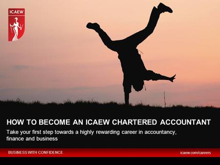 BUSINESS WITH CONFIDENCE icaew.com/careers HOW TO BECOME AN ICAEW CHARTERED ACCOUNTANT Take your first step towards a highly rewarding career in accountancy,