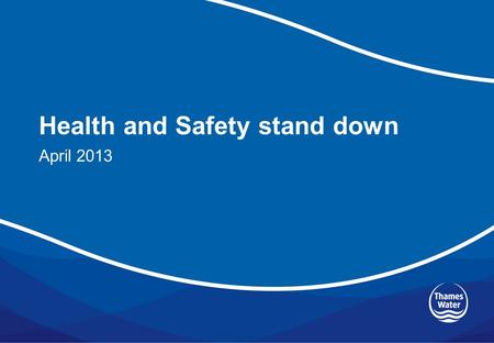Health and Safety stand down April 2013. Items to cover Revised Health and Safety vision (10 minutes) Thames Water's new health and safety policy (10.