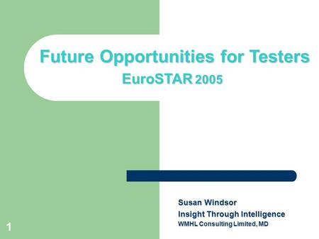 1 Title slide Future Opportunities for Testers EuroSTAR 2005 Susan Windsor Insight Through Intelligence WMHL Consulting Limited, MD.
