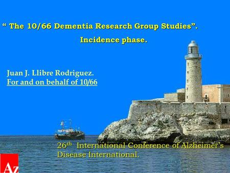 """ The 10/66 Dementia Research Group Studies"". Incidence phase. Incidence phase. Juan J. Llibre Rodriguez. For and on behalf of 10/66 26 th International."