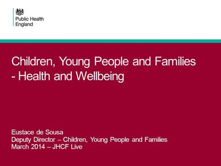 Children, Young People and Families - Health and Wellbeing Eustace de Sousa Deputy Director – Children, Young People and Families March 2014 – JHCF Live.