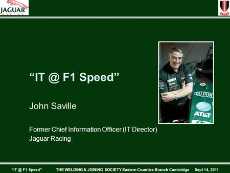 "F1 Speed"" THE WELDING & JOINING SOCIETY Eastern Counties Branch Cambridge Sept 14, 2011 F1 Speed"" John Saville Former Chief Information Officer."