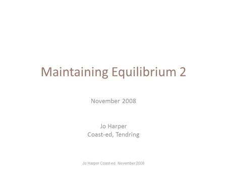 Maintaining Equilibrium 2 November 2008 Jo Harper Coast-ed, Tendring Jo Harper Coast-ed, November 2008.
