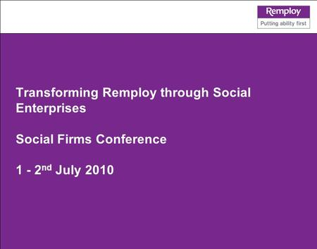 Transforming Remploy through Social Enterprises Social Firms Conference 1 - 2 nd July 2010.