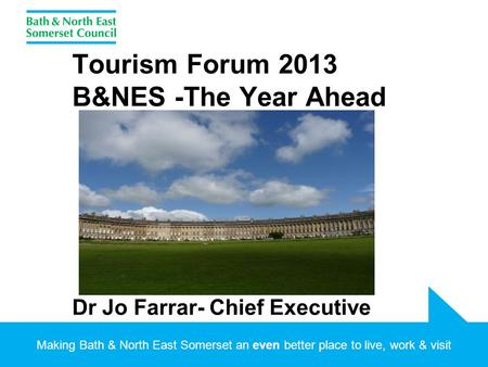 Making Bath & North East Somerset an even better place to live, work & visit Tourism Forum 2013 B&NES -The Year Ahead Dr Jo Farrar- Chief Executive.