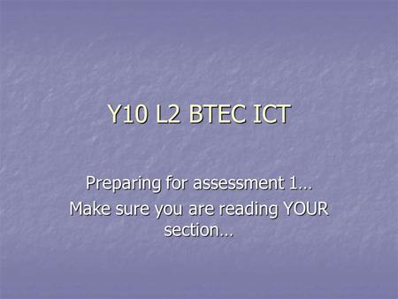 Y10 L2 BTEC ICT Preparing for assessment 1… Make sure you are reading YOUR section…