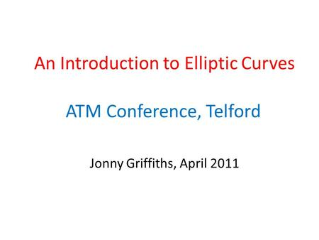 An Introduction to Elliptic Curves ATM Conference, Telford Jonny Griffiths, April 2011.
