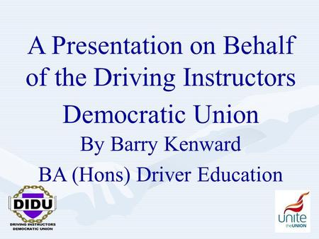 1 A Presentation on Behalf of the Driving Instructors Democratic Union By Barry Kenward BA (Hons) Driver Education.