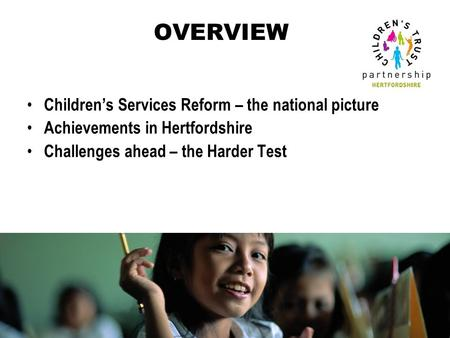 OVERVIEW Children's Services Reform – the national picture Achievements in Hertfordshire Challenges ahead – the Harder Test.