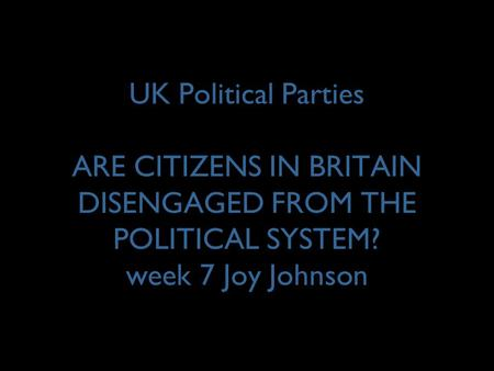 UK Political Parties ARE CITIZENS IN BRITAIN DISENGAGED FROM THE POLITICAL SYSTEM? week 7 Joy Johnson.