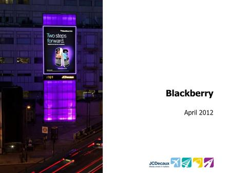 Blackberry April 2012. Key Campaign information Environment/Panels Key Campaign Objectives Other Media 5 P500's 16 P450's Transvision M4 Tower and Marylebone.
