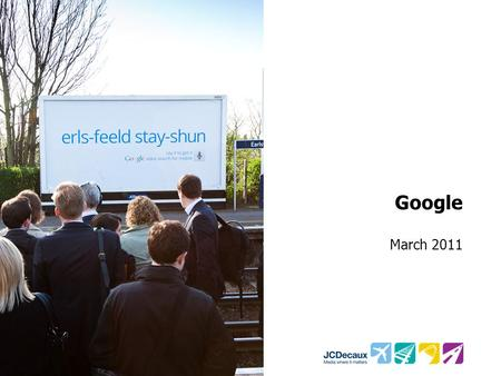 Google March 2011. Key Campaign information Environment/Panels Key Campaign Objectives 121 Rail 48 Sheets + Transvision +12 Roadside 48's Increase awareness.