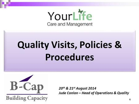 Quality Visits, Policies & Procedures 20 th & 21 st August 2014 Jude Conlon – Head of Operations & Quality 1.